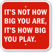 It's How Big You Play Motivational Sign