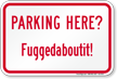 Parking Here, Fuggedaboutit Humorous Parking Sign